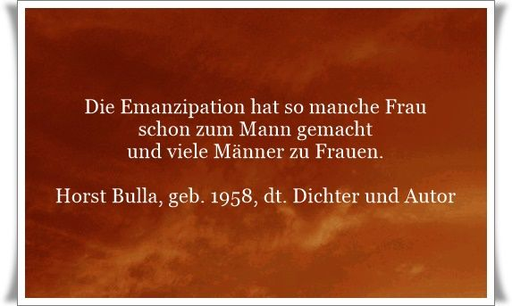 Die Emanzipation hat so manche Frau schon zum Mann gemacht und viele Männer zu Frauen - Zitat von Horst Bulla, dt. Freidenker, Dichter & Autor. - Zitate - Zitat - Quotes - deutsch