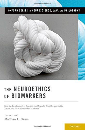 The Neuroethics of Biomarkers: What the Development of Bioprediction Means for Moral Responsibility, Justice,...
