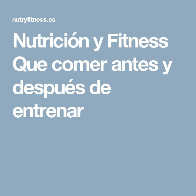 Nutrición y Fitness Que comer antes y después de entrenar