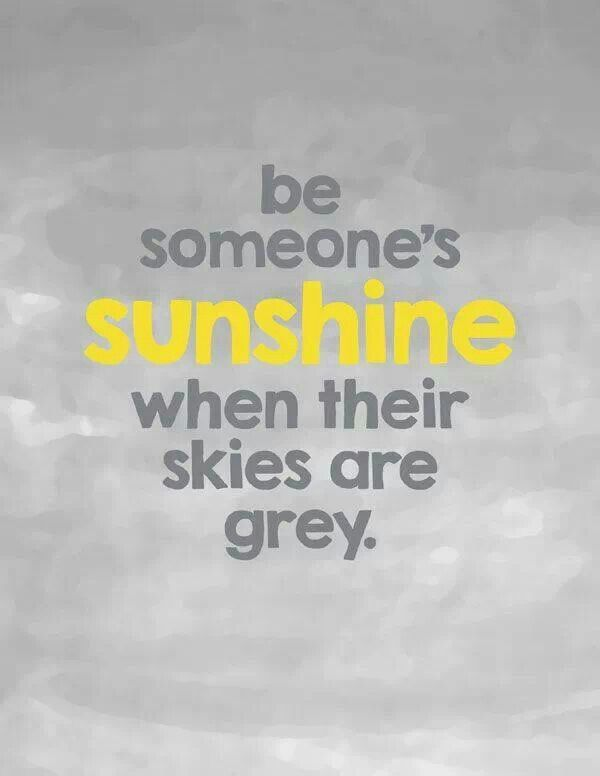 Be someone's SUNSHINE when there skies are gray......