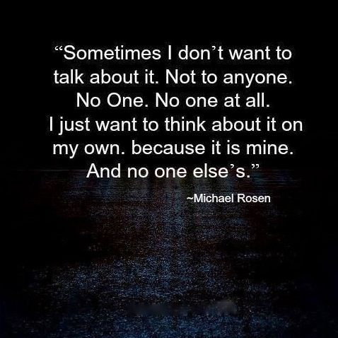 Sometimes I don't want to talk about it. Not to anyone. No one. No one at all. I just want to think about it on my own, because it is mine. And no one else's.