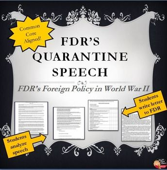DR's Quarantine Speech Response Letter (U.S. History) To examine the U.S. foreign policy prior to World War II, students will write a response letter to FDR's famous Quarantine Speech. Students will first listen to FDR's Quarantine Speech (see YouTube) while high lighting important excerpts and then completing review questions.  They will then be asked to write a response letter to FDR explaining their reasons why they either agree with him or not.