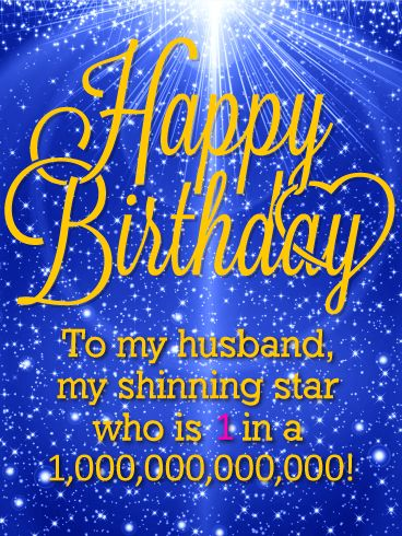 You are my Shinning Star - Happy Birthday Card for Husband: Is your husband 1 in a trillion? If so, then this simple but lovable shining star birthday card is the perfect choice for wishing your better half a Happy Birthday. Not all husbands are created equal that is true, and this birthday card will let him know just how special he is to you - he's not one in a million but one in a trillion!