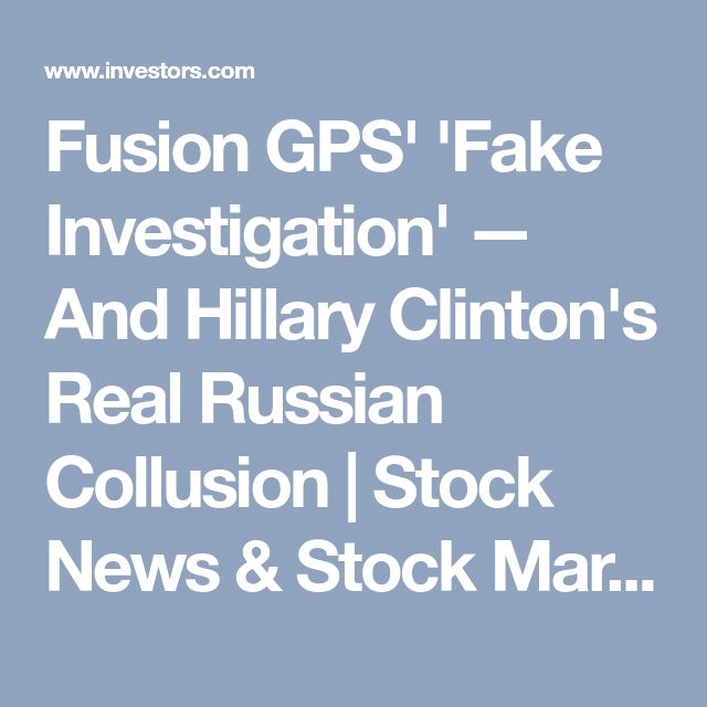 Fusion GPS' 'Fake Investigation' — And Hillary Clinton's Real Russian Collusion | Stock News & Stock Market Analysis - IBD