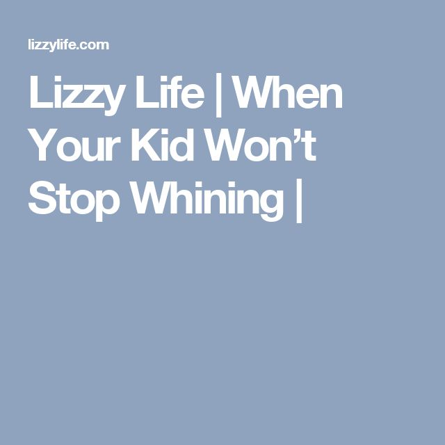 Lizzy Life | When Your Kid Won't Stop Whining |