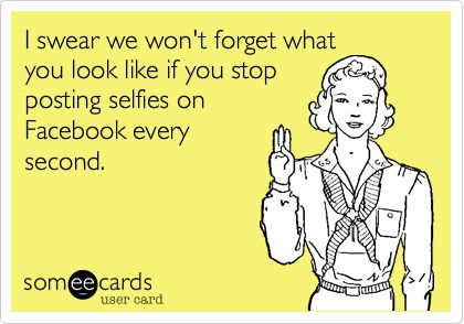 I swear we won't forget what you look like if you stop posting selfies on Facebook every second. | Reminders Ecard | someecards.com