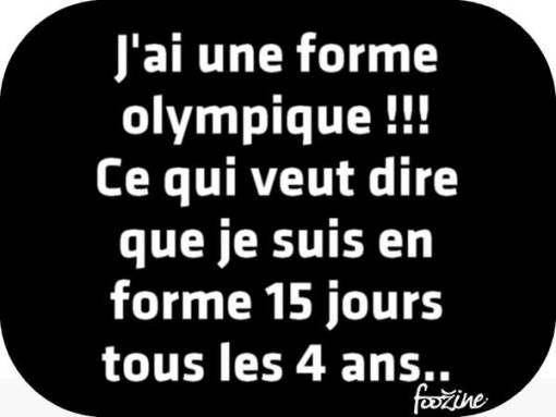 """""""J'ai une forme olympique !!! Ce qui veut dire que je suis en forme 15 jours tous les 4 ans.."""""""