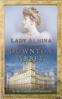 Lady Almina and the Real Downtown Abbey by The Countess of Carnarvon