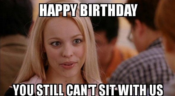 Happy Birthday You Still Can T Sit With Us Friend Bday Meme Birthday Quotes For Best Friend Teacher Humor Birthday Memes For Men