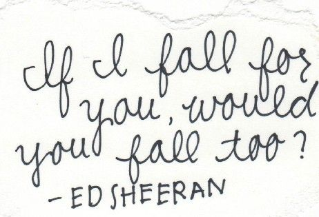 If I fall for you, would you fall too? - Ed Sheeran