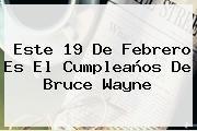 http://tecnoautos.com/wp-content/uploads/imagenes/tendencias/thumbs/este-19-de-febrero-es-el-cumpleanos-de-bruce-wayne.jpg 19 de febrero. Este 19 de febrero es el cumpleaños de Bruce Wayne, Enlaces, Imágenes, Videos y Tweets - http://tecnoautos.com/actualidad/19-de-febrero-este-19-de-febrero-es-el-cumpleanos-de-bruce-wayne/