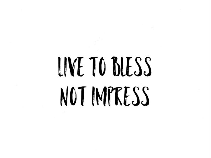Live to bless, not impress.