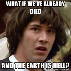 What if we've already died and the earth is hell? | Conspiracy Keanu