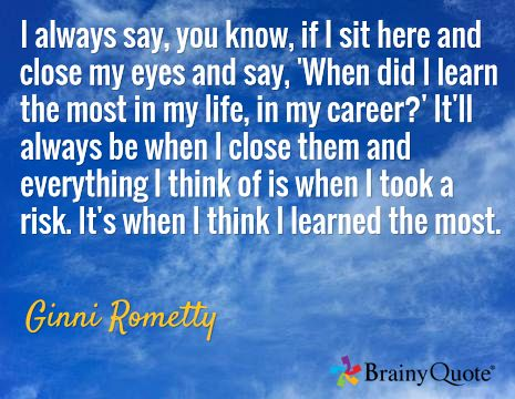 I always say, you know, if I sit here and close my eyes and say, 'When did I learn the most in my life, in my career?' It'll always be when I close them and everything I think of is when I took a risk. It's when I think I learned the most. / Ginni Rometty