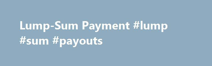 Lump-Sum Payment #lump #sum #payouts http://namibia.nef2.com/lump-sum-payment-lump-sum-payouts/  Lump-Sum Payment BREAKING DOWN 'Lump-Sum Payment' There are pros and cons to accepting lump-sum payments over annuitized payments, and in most cases, the right choice depends on the value of the lump sum versus the payments and your financial goals. How Lump-Sum and Annuitized Payments Work To illustrate how lump-sum and annuitized payments work, imagine you won a lottery worth $1.5 billion. If…