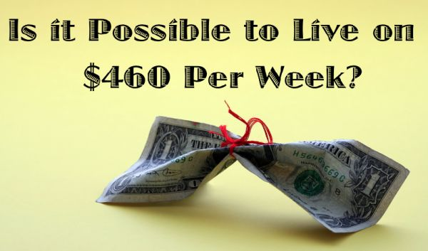 Is it possible for us to live on $460 a week? Very good article!