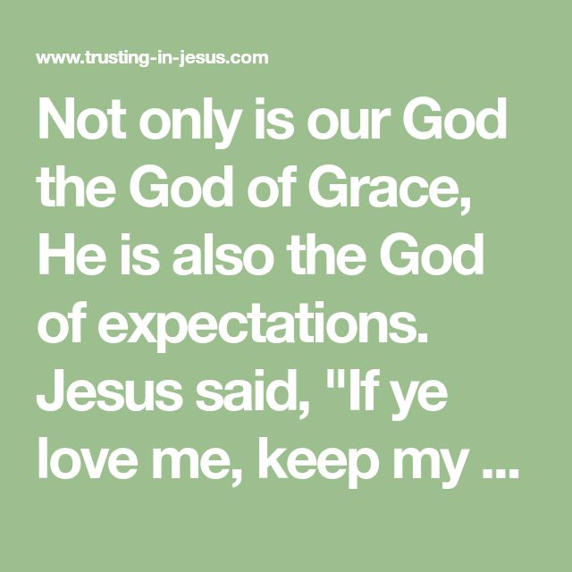"Not only is our God the God of Grace, He is also the God of expectations. Jesus said, ""If ye love me, keep my commandments"" (Jn 14:15). These are the Commandments of Jesus - not the Ten Commandments"