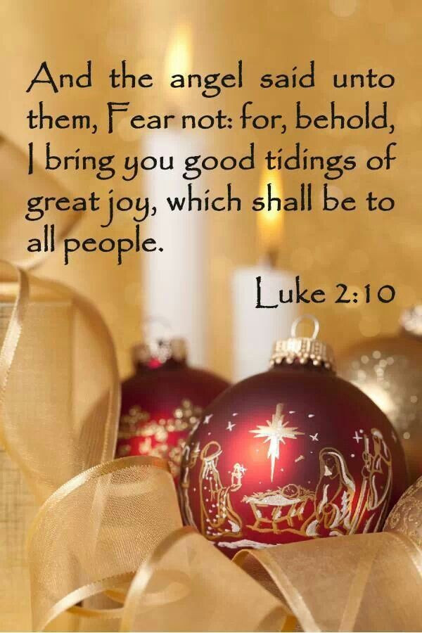 """And the angel said unto them, 'Fear not, for, behold, I bring you good tidings of great joy, which shall be to all people.'"" - Luke 2:10"