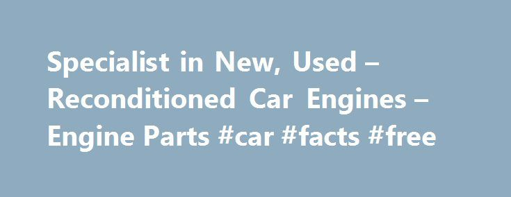 Specialist in New, Used – Reconditioned Car Engines – Engine Parts #car #facts #free http://car-auto.nef2.com/specialist-in-new-used-reconditioned-car-engines-engine-parts-car-facts-free/  #used car search engine # USED ENGINE GEARBOX SPECIALIST Cheapest prices for used/ reconditioned engines gearboxes for all car makes vehicle manufacturers. We have the fastest used car part search engine to source the used replacement engine or gearbox needed.…Continue Reading