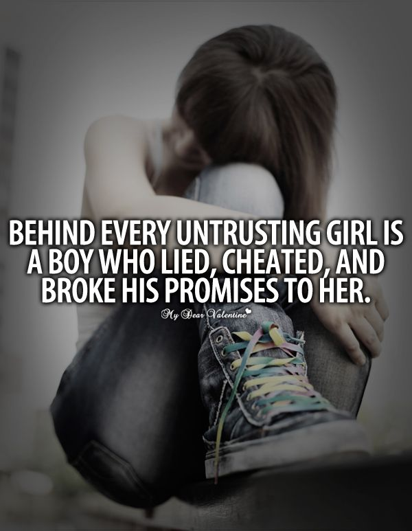 Behind every untrusting girl is a boy who lied, cheated, and broke his promises to her.