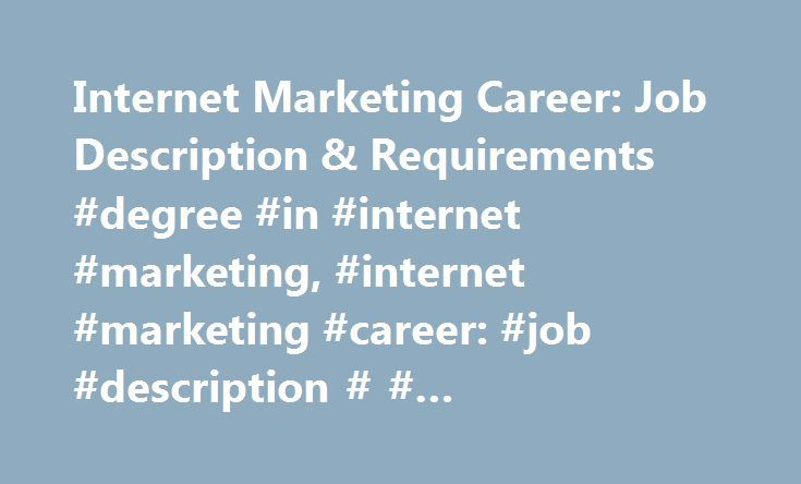 Internet Marketing Career: Job Description & Requirements #degree #in #internet #marketing, #internet #marketing #career: #job #description # # #requirements http://singapore.remmont.com/internet-marketing-career-job-description-requirements-degree-in-internet-marketing-internet-marketing-career-job-description-requirements/  # Internet Marketing Career: Job Description Requirements Jobs in Internet marketing may include Internet marketing coordinator, online product and marketing…