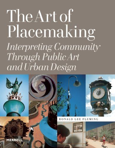 The Art of Placemaking: Interpreting Community Through Public Art and Urban Design by Ronald Lee Fleming