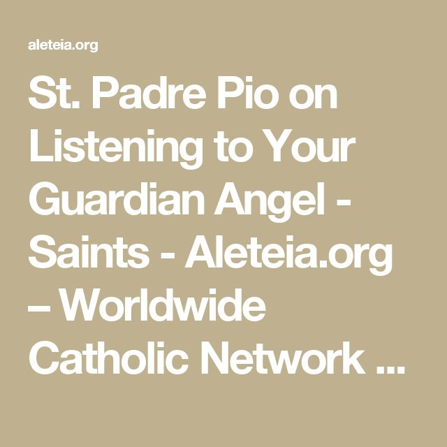 St. Padre Pio on Listening to Your Guardian Angel - Saints - Aleteia.org – Worldwide Catholic Network Sharing Faith Resources for those seeking Truth – Aleteia.org