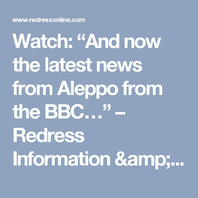 "Watch: ""And now the latest news from Aleppo from the BBC…"" – Redress Information & Analysis"