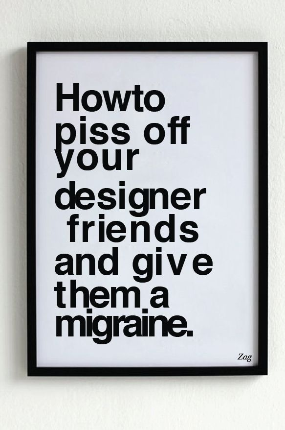 Howto piss off y o u r designer friends and gi ve t hem a migraine.