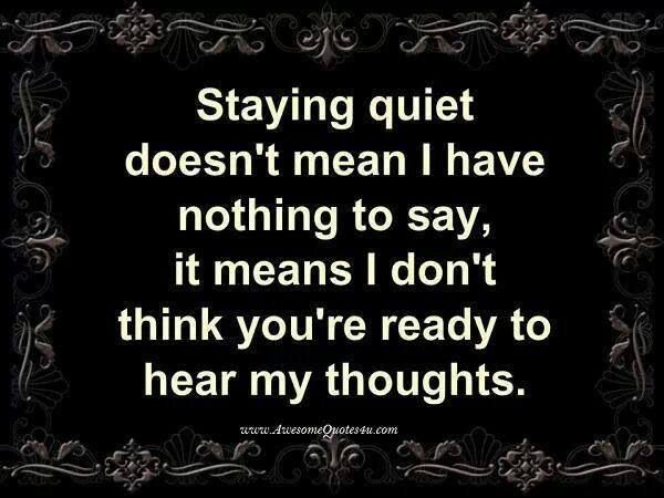 Staying quiet doesn't mean I have nothing to say; it means I don't think you're ready to hear my thoughts.