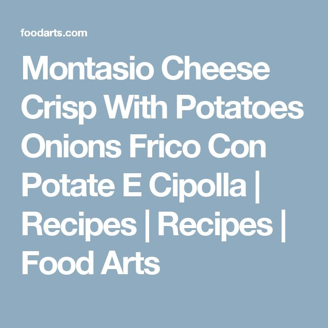 Montasio Cheese Crisp With Potatoes Onions Frico Con Potate E Cipolla | Recipes | Recipes | Food Arts