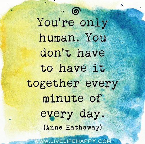 """Exactly. :: """"You're only human. You don't have to have it together every minute of every day."""" --Anne Hathaway"""