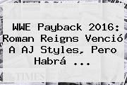 http://tecnoautos.com/wp-content/uploads/imagenes/tendencias/thumbs/wwe-payback-2016-roman-reigns-vencio-a-aj-styles-pero-habra.jpg WWE Payback. WWE Payback 2016: Roman Reigns venció a AJ Styles, pero habrá ..., Enlaces, Imágenes, Videos y Tweets - http://tecnoautos.com/actualidad/wwe-payback-wwe-payback-2016-roman-reigns-vencio-a-aj-styles-pero-habra/