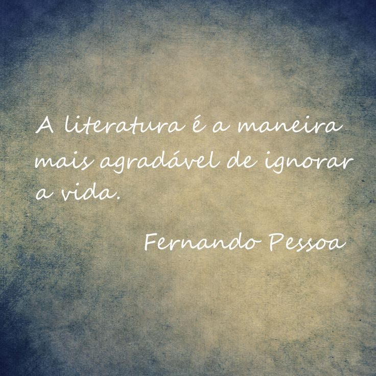 A literatura é a maneira mais agradável de ignorar a vida - Fernando Pessoa
