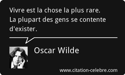 Oscar Wilde : Vivre est la chose la plus rare. La plupart des gens se contente d'exister.