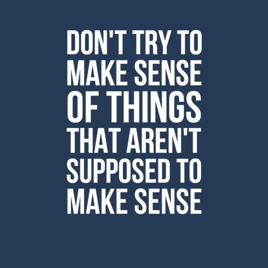 Make Sense Quotes: Don't Try To Make Sense Of Things That Aren't Supposed To