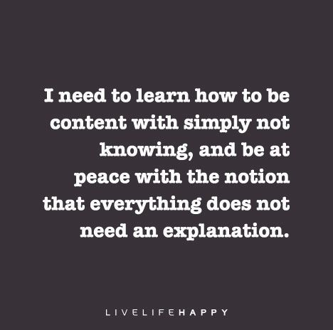 Quote Poster: I need to learn how to be content with simply not knowing, and be at peace with the notion that everything does not need an explanation.