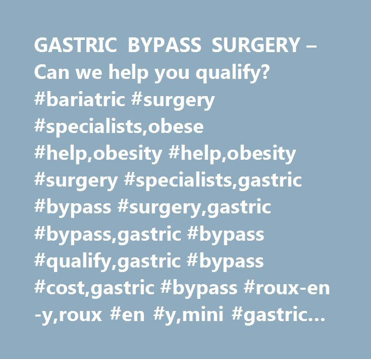 GASTRIC BYPASS SURGERY – Can we help you qualify? #bariatric #surgery #specialists,obese #help,obesity #help,obesity #surgery #specialists,gastric #bypass #surgery,gastric #bypass,gastric #bypass #qualify,gastric #bypass #cost,gastric #bypass #roux-en-y,roux #en #y,mini #gastric #bypass,gastric,bypass,surgery,houston,dallas,texas,east #texas,groves,nacogoches…
