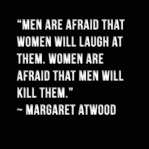 'Men are afraid that women will laugh at them. Women are afraid that men will kill them.' Margaret Atwood