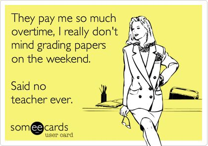 They pay me so much overtime, I really don't mind grading papers on the weekend. Said no teacher ever. | Somewhat Topical Ecard | someecards.com