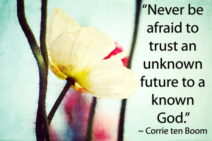 """Never be afraid to trust an unknown future to a known God.""  ― Corrie ten Boom"