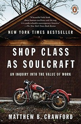 Shop Class As Soulcraft: An Inquiry into the Value of Work - by Matthew B. Crawford