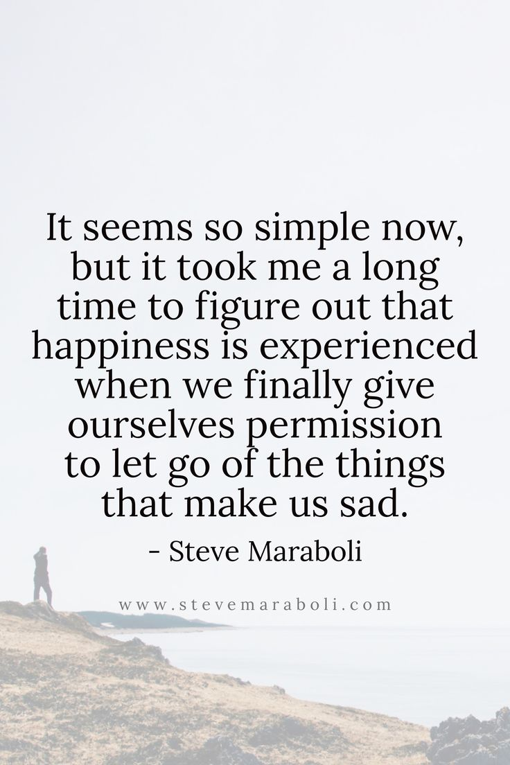 It seems so simple now, but it took me a long time to figure out that happiness is experienced when we finally give ourselves permission to let go of the things that make us sad.  - Steve Maraboli