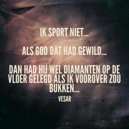 Ik sport niet.. als God dat had gewild.. dan had hij wel diamanten op de vloer gelegd als ik voorover zou bukken..