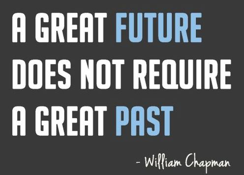 """""""A great future does not require a great past."""" -William Chapman"""