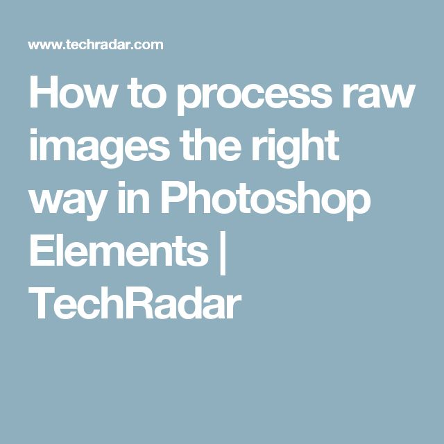 How to process raw images the right way in Photoshop Elements | TechRadar                                                                                                                                                                                 More