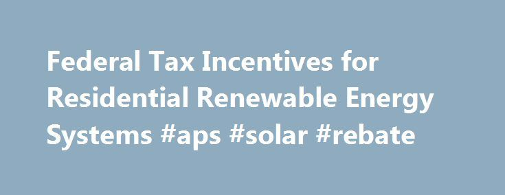 Federal Tax Incentives for Residential Renewable Energy Systems #aps #solar #rebate http://south-africa.remmont.com/federal-tax-incentives-for-residential-renewable-energy-systems-aps-solar-rebate/  # The American Recovery and Reinvestment Act of 2009 The American Recovery and Reinvestment Act of 2009, signed on February 17th, 2009 by Barack Obama, extends and expands on already existing renewable energy and home energy efficiency credits. The bill removed caps on renewable energy…