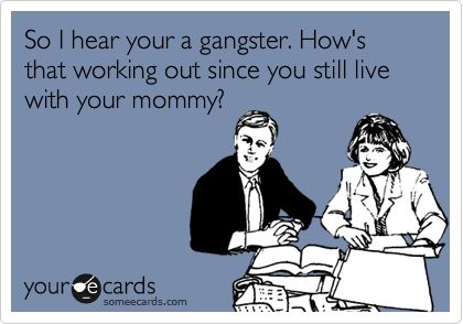 So I hear your a gangster. How's that working out since you still live with your mommy?: Quotes, Truth, Funny Stuff, So True, Humor, Funnies, Ecards, E Cards