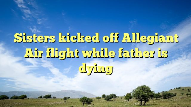 Sisters kicked off Allegiant Air flight while father is dying - http://www.facebook.com/775716685897417/posts/920667074735710