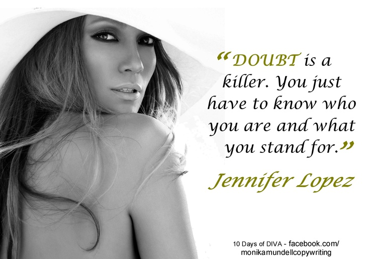 """DOUBT is a killer. You just have to know who you are and what you stand for"" - Jennifer Lopez. www.facebook.com/monikamundellcopywriting"